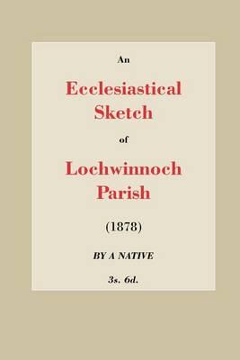 An Ecclesiastical Sketch of Lochwinnoch Parish (Paperback)