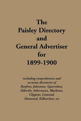 The Paisley Directory and General Advertiser for 1899-1900: Including Comprehensive and Accurate Directories of Renfrew, Johnstone, Quarrelton, Elderslie, Inkermann, Blackston, Clippens, Linwood, Howwood, Kilbarchen, Etc. - Streets Ago (Paperback)