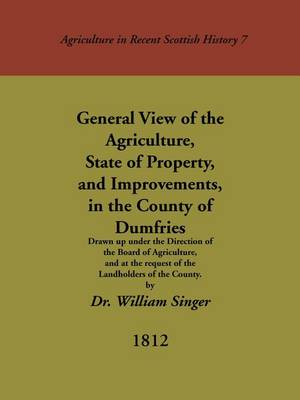 General View of the Agriculture, State of Property, and Improvements, in the County of Dumfries: Drawn Up Under the Direction of the Board of Agriculture, and at the Request of Landholders of the County - Agriculture in Recent Scottish History S. No. 7 (Paperback)