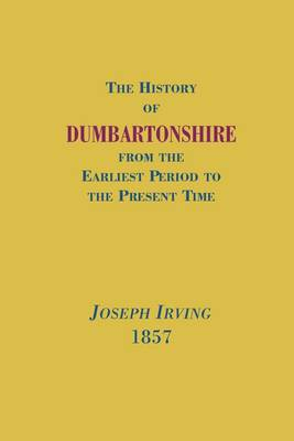 The History of Dumbartonshire: From the Earliest Period to the Present Time - Scottish County Histories (Paperback)