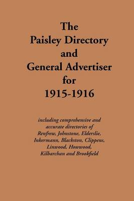 The Paisley Directory and General Advertiser for 1915-1916: Including Comprehensive and Accurate Directories of Renfrew, Johnstone, Elderslie, Inkermann, Blackston, Clippens, Linwood, Howwood, Kilbarchan and Brookfield - Streets ago (Paperback)