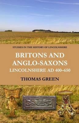 Britons and Anglo-Saxons: Lincolnshire AD 400-650 - Studies in the History of Lincolnshire 3 (Hardback)