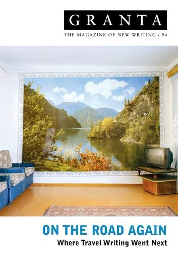 Granta 94: on the Road Again: Where Travel Writing Went Next (Paperback)
