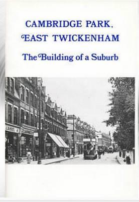 Cambridge Park, East Twickenham: The Building of a Suburb - Borough of Twickenham Local History Society Papers no. 68 (Paperback)