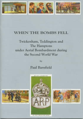 When the Bombs Fell: Twickenham, Teddington and The Hamptons Under Aerial Bombardment During the Second World War - Borough of Twickenham Local History Society Papers No. 80 (Paperback)