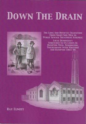 Down Down the Drain: The Long and Difficult Transition from Night Soil Men to Public Sewage Treatment Schemes: Local Democracy Stretche to its Limits in Hampton Wick, Tyeddington, Twickenham (with Whitton) and Hampton 1863-99 2016 - Main Series 97 (Paperback)