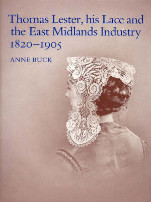 Thomas Lester, His Lace and the East Midlands Industry, 1820-1905 (Hardback)