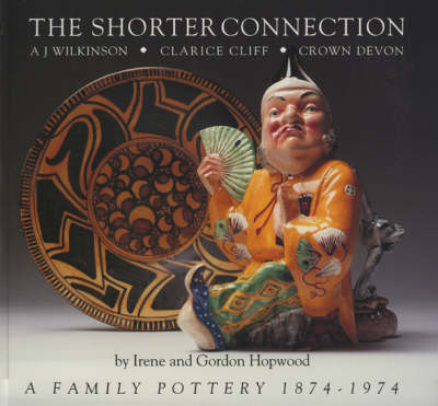 The Shorter Connection: A.J.Wilkinson, Clarice Cliff, Crown Devon - A Family Pottery, 1874-1974 (Paperback)