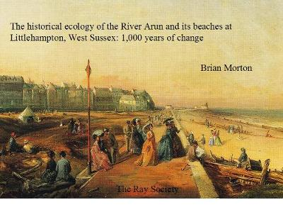 The Historical Ecology of the River Arun and its Beaches at Littlehampton, West Sussex: 1000 Years of Change - Ray Society Vol. 169 (Hardback)