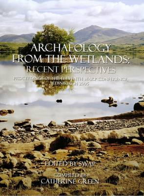 Archaeology from the Wetlands: Recent Perspectives: Proceedings of the 11th WARP Conference, Edinburgh 2005 (Hardback)