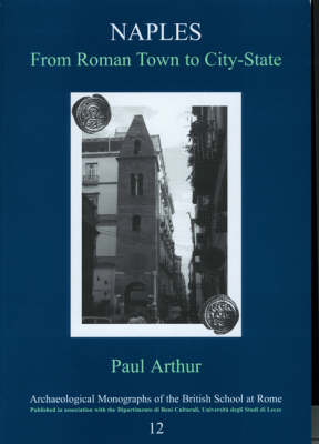 Naples, from Roman Town to City-state: An Archaeological Perspective - Archaeological Monographs of the British School at Rome No. 12 (Paperback)