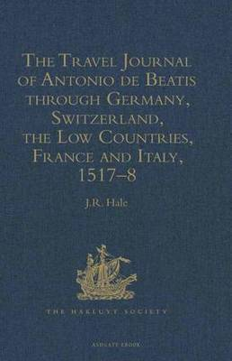 The Travel Journal of Antonio de Beatis through Germany, Switzerland, the Low Countries, France and Italy, 1517-8 - Hakluyt Society, Second Series (Hardback)