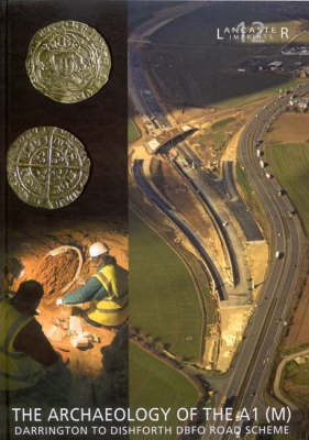 Archaeology of the A1 (M) Darrington to Dishforth DBFO Road Scheme - LANCASTER IMPRINTS 12 (Hardback)