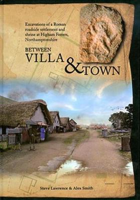 Between Villa and Town: Excavations of a Roman Roadside Settlement and Shrine at Higham Ferrers, Northamptonshire (Hardback)