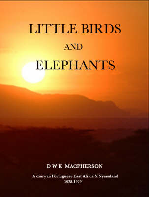 Little Birds and Elephants: The Diary and Short Stories of David Macpherson's Wanderings in Portuguese East Africa and Nyasaland 1928-1929 (Hardback)