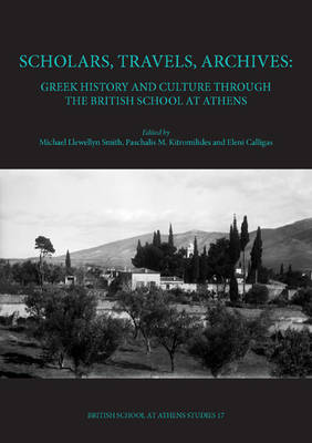 Scholars, Travels, Archives: Greek History and Culture through the British School at Athens - BSA Studies 17 (Hardback)