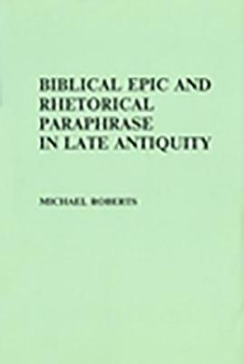 Biblical Epic and Rhetorical Paraphrase in Late Antiquity (Hardback)