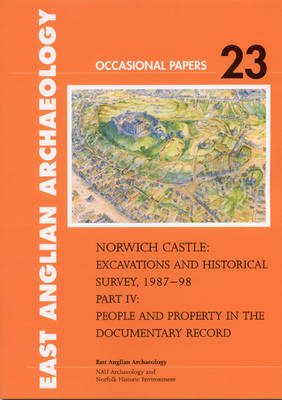 Norwich Castle: Excavations and Historical Survey 1987-98. Part IV People and Property in the Documentary Record - East Anglian Archaeology Occasional Paper 23 (Paperback)