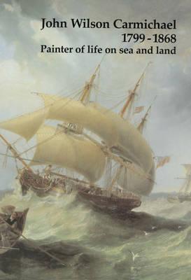 John Wilson Carmichael, 1799-1868: Painter of Life on Sea and Land