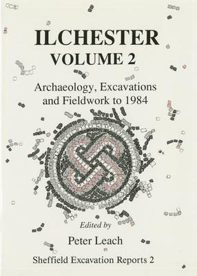 Ilchester: Archaeology, Excavations and Fieldwork to 1984 v. 2 - Sheffield Excavation Reports No. 2 (Hardback)