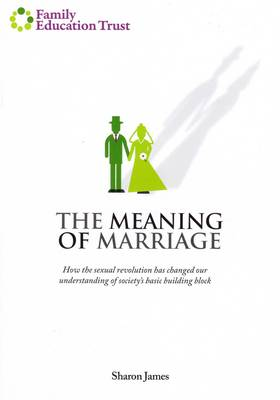 The Meaning of Marriage: How the Sexual Revolution Has Changed Our Understanding of Society's Basic Building Block
