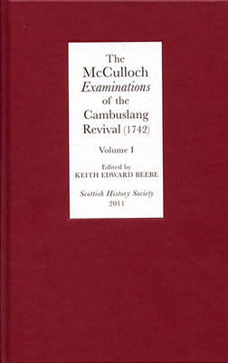The McCulloch <I>Examinations</I> of the Cambuslang Revival (1742): A Critical Edition. Volume I: Conversion Narratives from the Scottish Evangelical Awakening - Scottish History Society 6th Series v. 5 (Hardback)