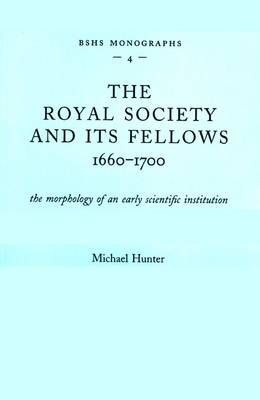 The Royal Society and Its Fellows, 1660-1700: The Morphology of an Early Scientific Institution - British Society for the History of Science Monographs No. 4 (Paperback)