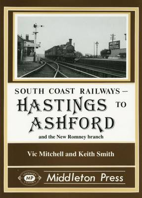 Hastings to Ashford: Including the New Romney and Dungeness Branches - South Coast Railways (Hardback)