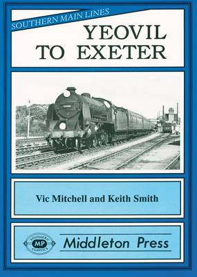 Yeovil to Exeter: Featuring Exeter Central in Its Heyday - Southern Main Lines (Hardback)