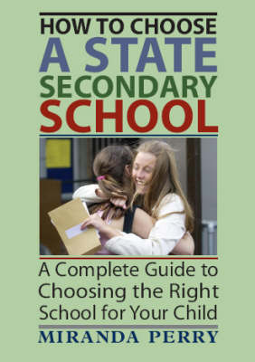 How to Choose a State Secondary School: A Complete Guide to Choosing the Right School for Your Child (Paperback)