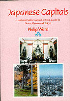 Japanese Capitals: A Cultural, Historical and Artistic Guide to Nara, Kyoto and Tokyo, Successive Capitals of Japan (Paperback)