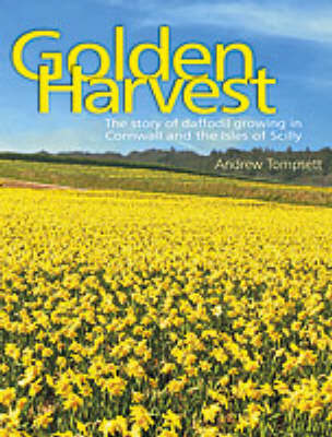 Golden Harvest: The Story of Daffodil Growing in Cornwall and the Isles of Scilly (Paperback)