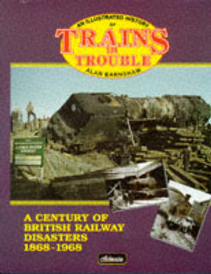 Trains in Trouble: 1868-1968: Railway Accidents in Pictures (Hardback)