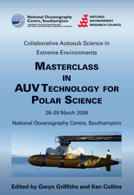 Masterclass in AUV Technology for Polar Science: Proceedings of an International Masterclass Held at the National Oceanography Centre, Southampton, UK, 28-39 March 2006 (Hardback)
