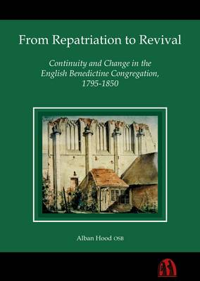 From Repatriation to Revival: Continuity and Change in the English Benedictine Congregation, 1795-1850 (Hardback)