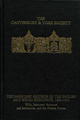 Testamentary Records of the English and Welsh Episcopate, 1200-1413: Wills, Executors' Accounts and Inventories, and the Probate Process - Canterbury & York Society v. 102 (Hardback)