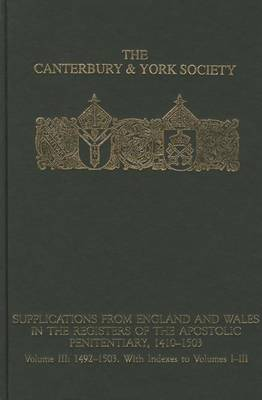 Supplications from England and Wales in the Registers of the Apostolic Penitentiary, 1410-1503: Supplications from England and Wales in the Registers of the Apostolic Penitentiary, 1410-1503 1492-1503 with Indexes to Volumes I-III Volume 3 - Canterbury & York Society v. 105 (Hardback)