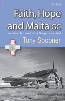 Faith, Hope and Malta: Ground and Air Heroes of the George Cross Island (Paperback)