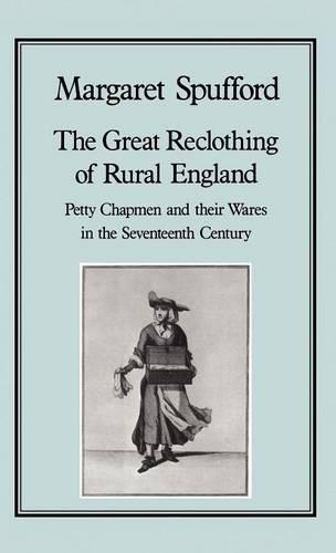 The Great Reclothing of Rural England: Petty Chapmen and Their Wares in the Seventeenth Century (Hardback)