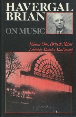 Havergal Brian on Music: Volume One: British Music - Musicians on Music v. 3 (Hardback)