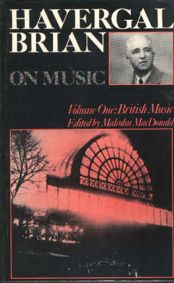 Havergal Brian on Music: Volume I: British Music - Musicians on Music v. 3 (Paperback)