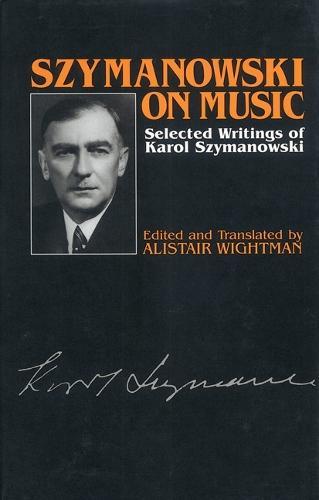 Szymanowski on Music: Selected Writings of Karol Szymanowski - Musicians on Music v. 6 (Hardback)