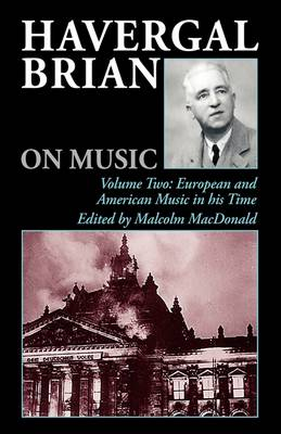 Havergal Brian on Music: Havergal Brian on Music European and American Music in His Time v. 2 - Musicians on Music v. 7 (Hardback)