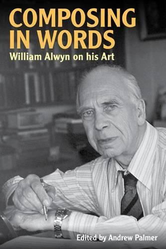 Composing in Words: William Alwyn on his Art - Musicians on Music v. 9 (Hardback)