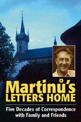 Martinu's Letters Home: Five Decades of Correspondence with Family and Friends - Musicians in Letters v. 3 (Hardback)