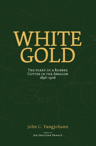 White Gold: The Diary of a Rubber Cutter in the Amazon 1906-1916 (Paperback)