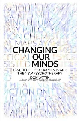 Changing Our Minds: Psychedelic Sacraments and the New Psychotherapy (Hardback)
