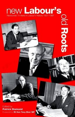 New Labour's Old Roots: Revisionist Thinkers in Labour's History 1930-1997 (Paperback)