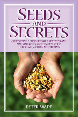 Seeds and Secrets: Cultivating God's Seeds and Applying His Secrets to Become Victors, Not Victims (Paperback)