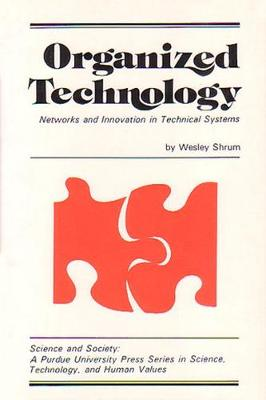 Organized Technology: Networks and Innovation in Technical Systems - Science & society series (Paperback)